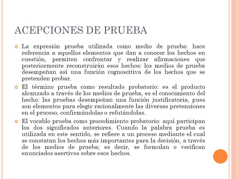 ACEPCIONES DE PRUEBA La expresión prueba utilizada como medio de prueba: hace referencia a aquellos elementos que dan a conocer los hechos en cuestión