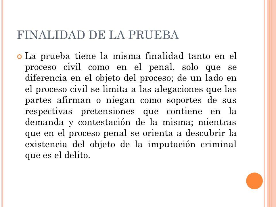 FINALIDAD DE LA PRUEBA La prueba tiene la misma finalidad tanto en el proceso civil como en el penal, solo que se diferencia en el objeto del proceso;