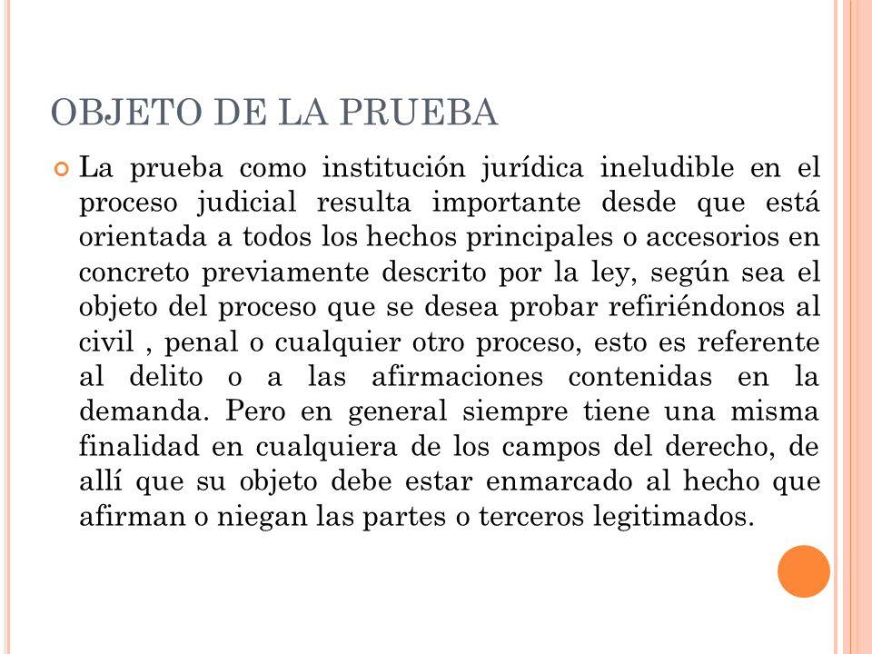 OBJETO DE LA PRUEBA La prueba como institución jurídica ineludible en el proceso judicial resulta importante desde que está orientada a todos los hech