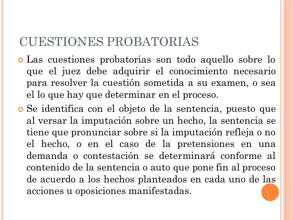 CUESTIONES PROBATORIAS Las cuestiones probatorias son todo aquello sobre lo que el juez debe adquirir el conocimiento necesario para resolver la cuest