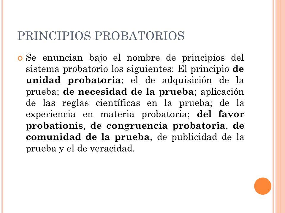 PRINCIPIOS PROBATORIOS Se enuncian bajo el nombre de principios del sistema probatorio los siguientes: El principio de unidad probatoria ; el de adqui