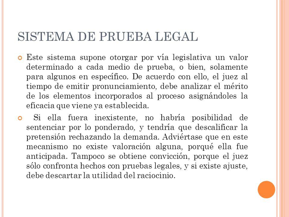 SISTEMA DE PRUEBA LEGAL Este sistema supone otorgar por vía legislativa un valor determinado a cada medio de prueba, o bien, solamente para algunos en