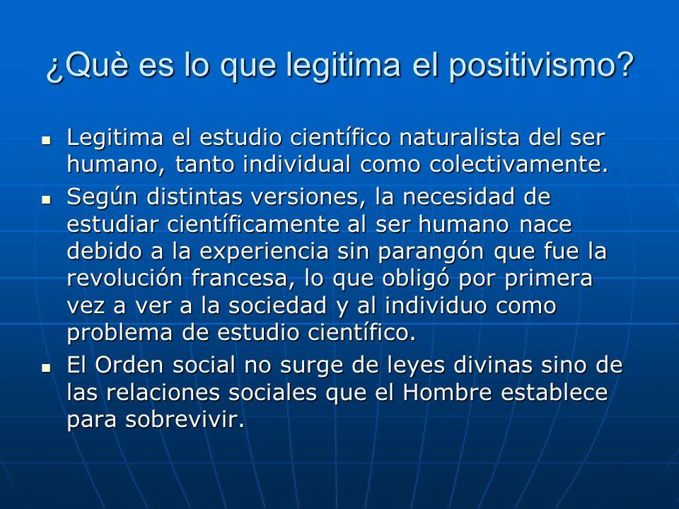 ¿Què es lo que legitima el positivismo? Legitima el estudio científico naturalista del ser humano, tanto individual como colectivamente. Legitima el e