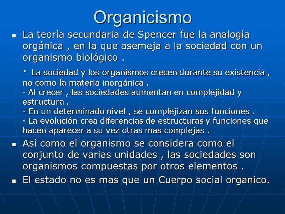 Organicismo La teoría secundaria de Spencer fue la analogía orgánica, en la que asemeja a la sociedad con un organismo biológico. · La sociedad y los