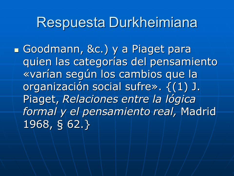 Respuesta Durkheimiana Goodmann, &c.) y a Piaget para quien las categorías del pensamiento «varían según los cambios que la organización social sufre»