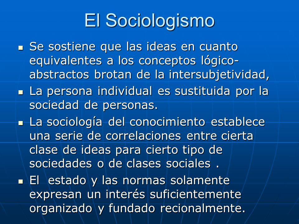 El Sociologismo Se sostiene que las ideas en cuanto equivalentes a los conceptos lógico- abstractos brotan de la intersubjetividad, Se sostiene que la