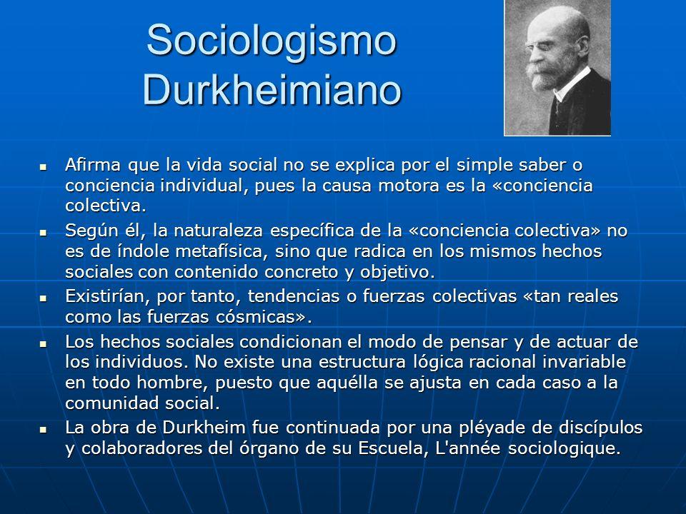Sociologismo Durkheimiano Afirma que la vida social no se explica por el simple saber o conciencia individual, pues la causa motora es la «conciencia