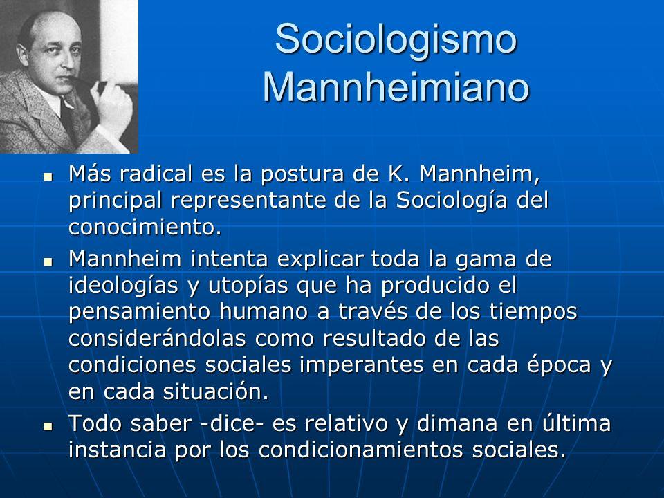 Sociologismo Mannheimiano Más radical es la postura de K. Mannheim, principal representante de la Sociología del conocimiento. Más radical es la postu
