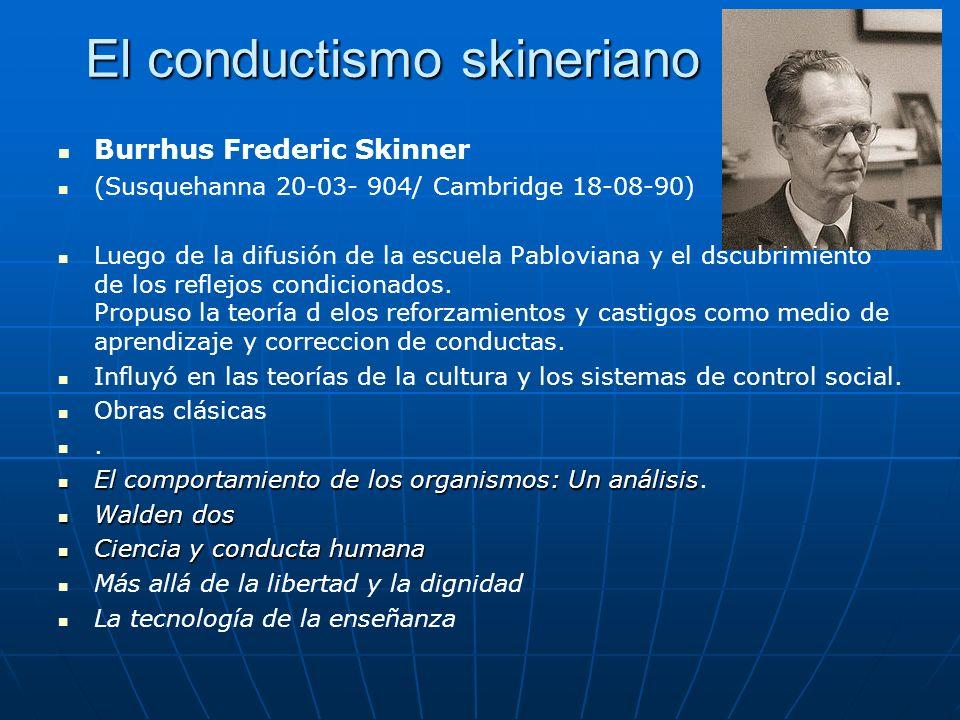 El conductismo skineriano Burrhus Frederic Skinner (Susquehanna 20-03- 904/ Cambridge 18-08-90) Luego de la difusión de la escuela Pabloviana y el dsc
