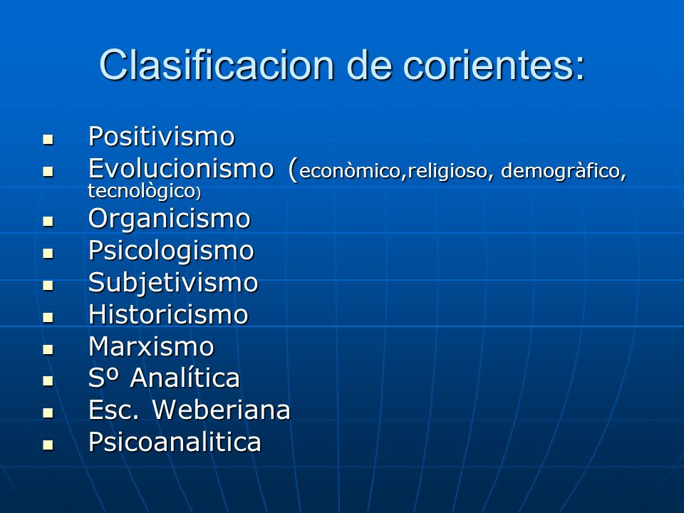 Clasificacion de corientes: Positivismo Evolucionismo (econòmico,religioso, demogràfico, tecnològico) Organicismo Psicologismo Subjetivismo Historicis