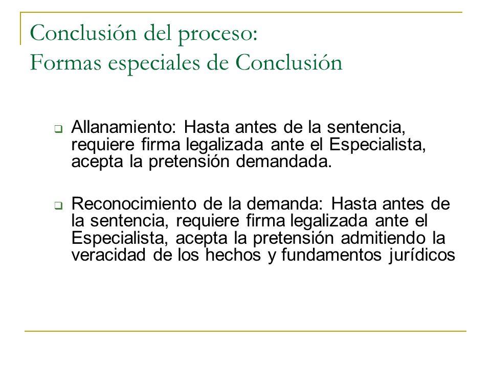Conclusión del proceso: Formas especiales de Conclusión Allanamiento: Hasta antes de la sentencia, requiere firma legalizada ante el Especialista, acepta la pretensión demandada.