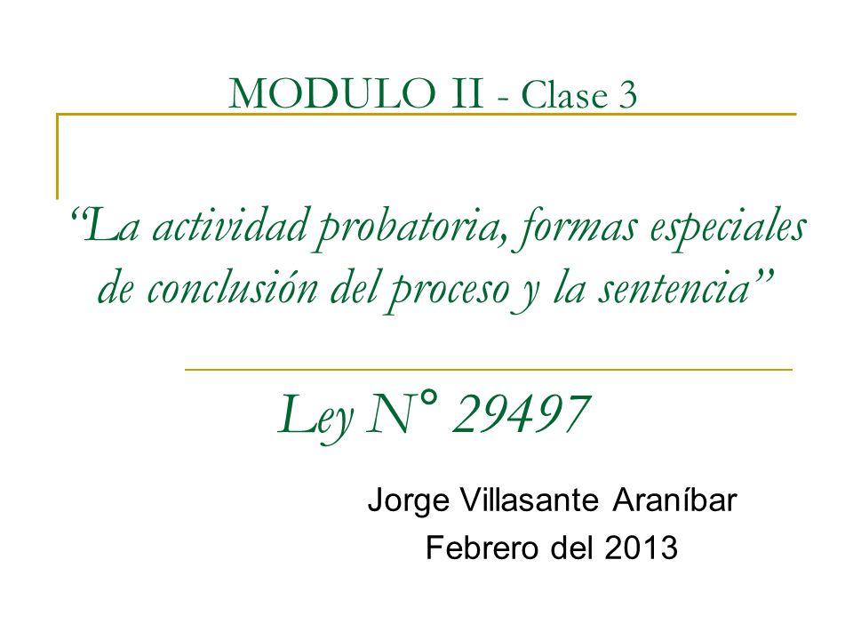MODULO II - Clase 3 La actividad probatoria, formas especiales de conclusión del proceso y la sentencia Ley N° 29497 Jorge Villasante Araníbar Febrero del 2013