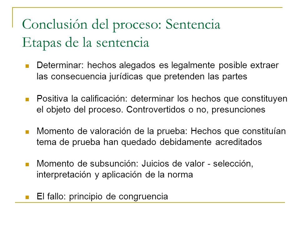 Conclusión del proceso: Sentencia Etapas de la sentencia Determinar: hechos alegados es legalmente posible extraer las consecuencia jurídicas que pretenden las partes Positiva la calificación: determinar los hechos que constituyen el objeto del proceso.