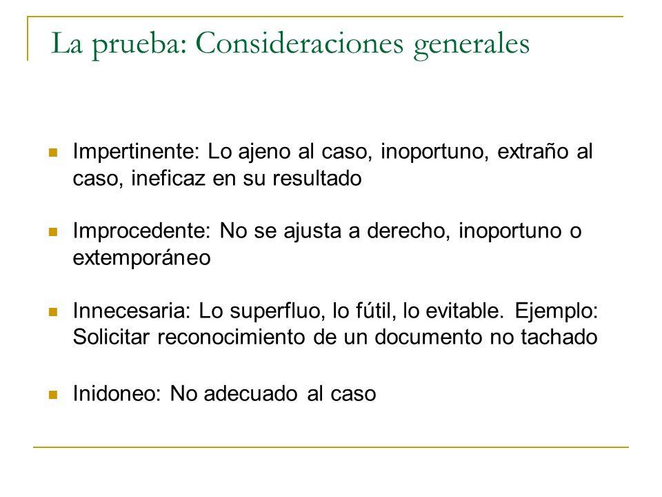 La prueba: Consideraciones generales Impertinente: Lo ajeno al caso, inoportuno, extraño al caso, ineficaz en su resultado Improcedente: No se ajusta a derecho, inoportuno o extemporáneo Innecesaria: Lo superfluo, lo fútil, lo evitable.