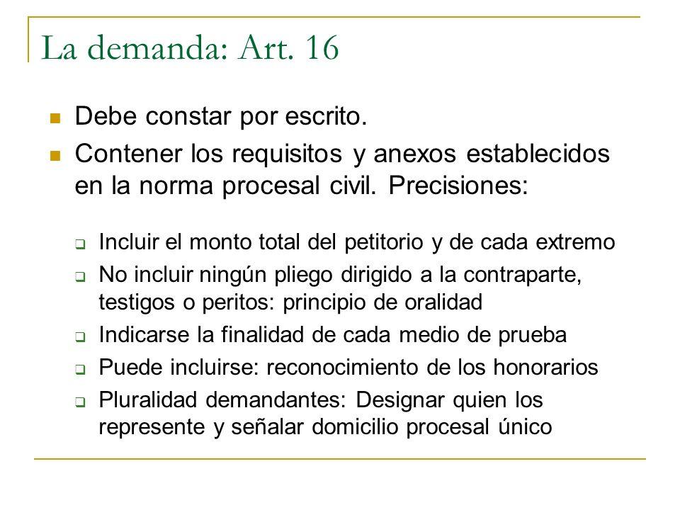 La demanda: Art. 16 Debe constar por escrito. Contener los requisitos y anexos establecidos en la norma procesal civil. Precisiones: Incluir el monto
