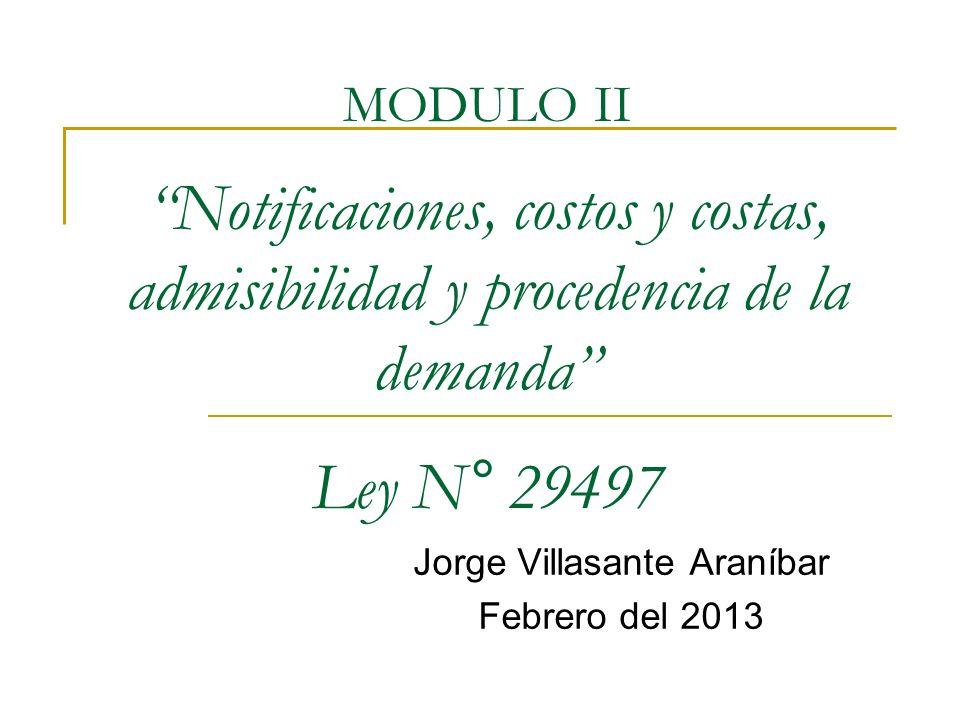 MODULO II Notificaciones, costos y costas, admisibilidad y procedencia de la demanda Ley N° 29497 Jorge Villasante Araníbar Febrero del 2013