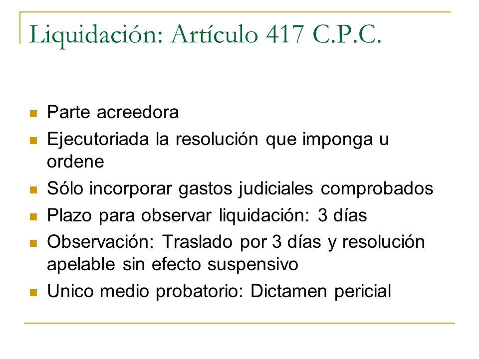 Liquidación: Artículo 417 C.P.C. Parte acreedora Ejecutoriada la resolución que imponga u ordene Sólo incorporar gastos judiciales comprobados Plazo p