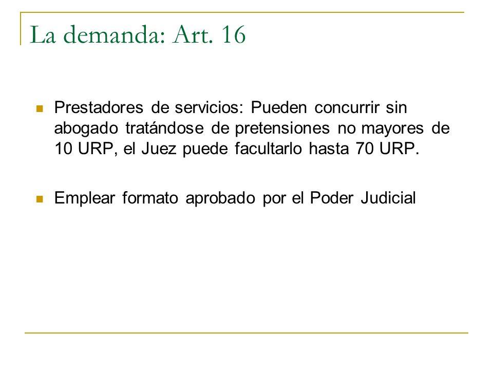 La demanda: Art. 16 Prestadores de servicios: Pueden concurrir sin abogado tratándose de pretensiones no mayores de 10 URP, el Juez puede facultarlo h