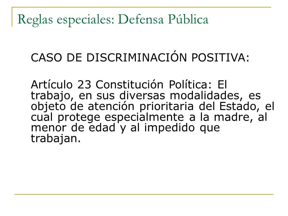 Reglas especiales: Defensa Pública CASO DE DISCRIMINACIÓN POSITIVA: Artículo 23 Constitución Política: El trabajo, en sus diversas modalidades, es obj