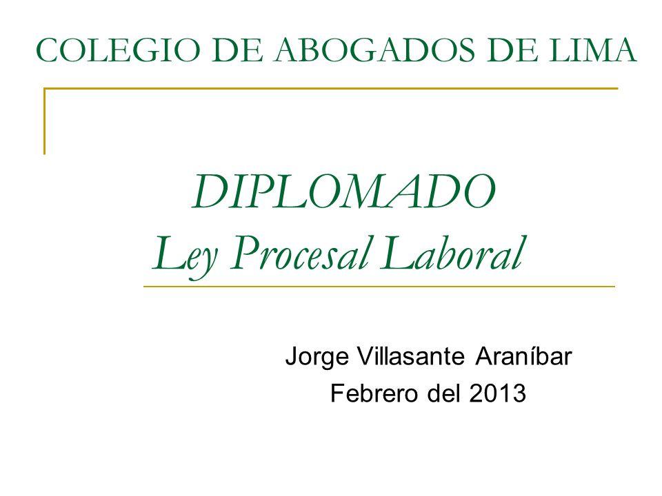 COLEGIO DE ABOGADOS DE LIMA DIPLOMADO Ley Procesal Laboral Jorge Villasante Araníbar Febrero del 2013