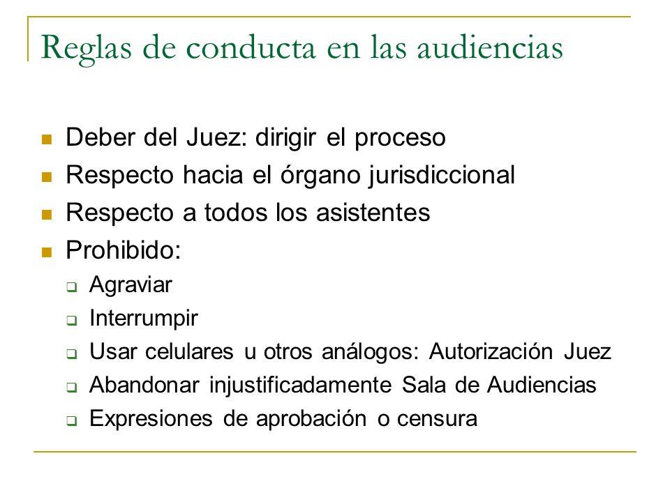 Reglas de conducta en las audiencias Deber del Juez: dirigir el proceso Respecto hacia el órgano jurisdiccional Respecto a todos los asistentes Prohib