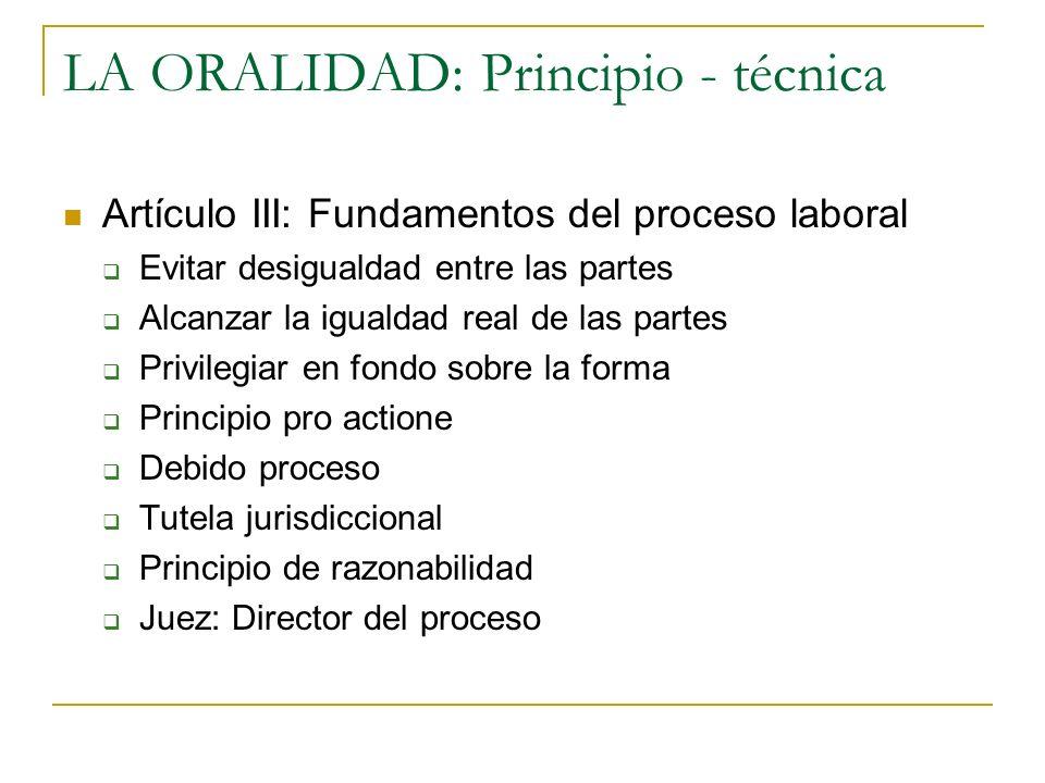 LA ORALIDAD: Principio - técnica Artículo III: Fundamentos del proceso laboral Evitar desigualdad entre las partes Alcanzar la igualdad real de las pa