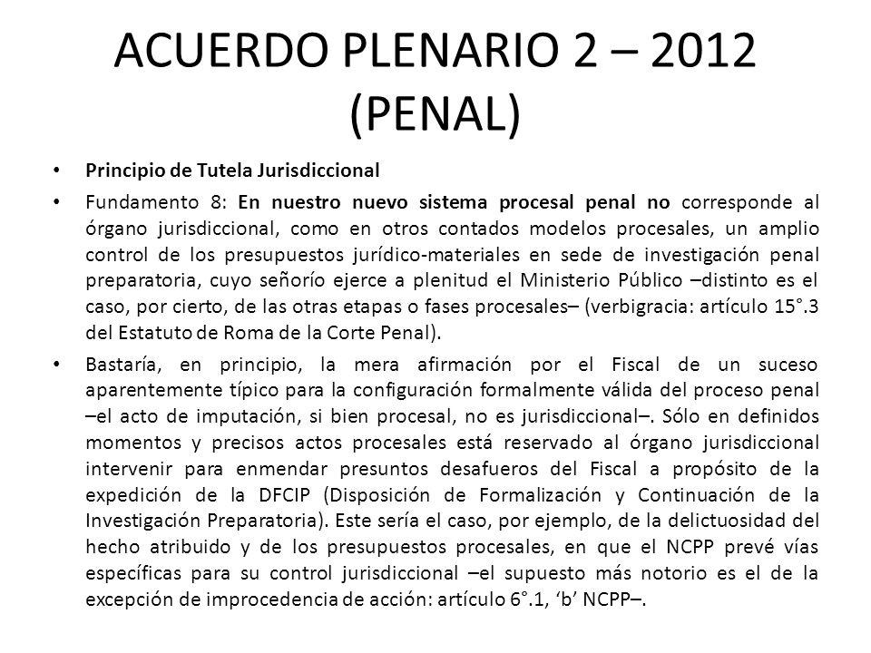 ACUERDO PLENARIO 2 – 2012 (PENAL) Principio de Tutela Jurisdiccional Fundamento 8: En nuestro nuevo sistema procesal penal no corresponde al órgano ju