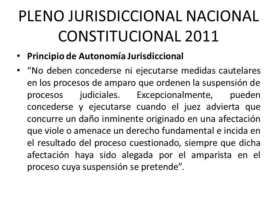 PLENO JURISDICCIONAL NACIONAL CONSTITUCIONAL 2011 Principio de Autonomía Jurisdiccional No deben concederse ni ejecutarse medidas cautelares en los pr