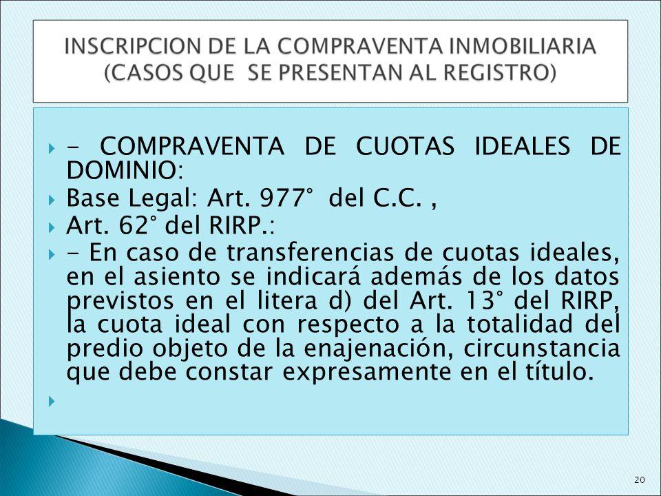 - COMPRAVENTA DE CUOTAS IDEALES DE DOMINIO: Base Legal: Art. 977° del C.C., Art. 62° del RIRP.: - En caso de transferencias de cuotas ideales, en el a