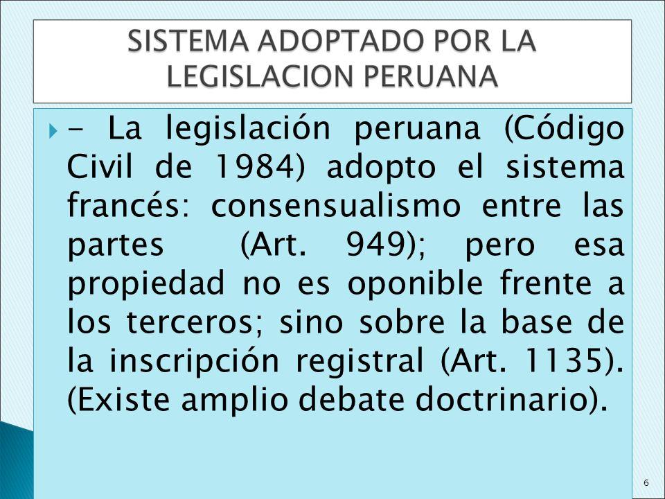 - La legislación peruana (Código Civil de 1984) adopto el sistema francés: consensualismo entre las partes (Art. 949); pero esa propiedad no es oponib