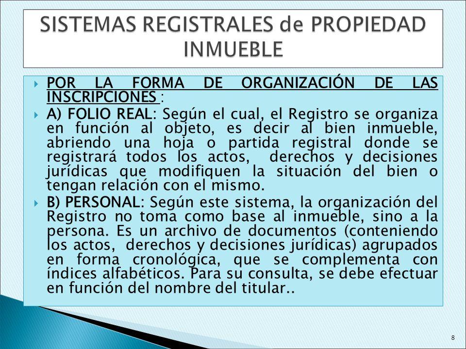 POR LA FORMA DE ORGANIZACIÓN DE LAS INSCRIPCIONES : A) FOLIO REAL: Según el cual, el Registro se organiza en función al objeto, es decir al bien inmue
