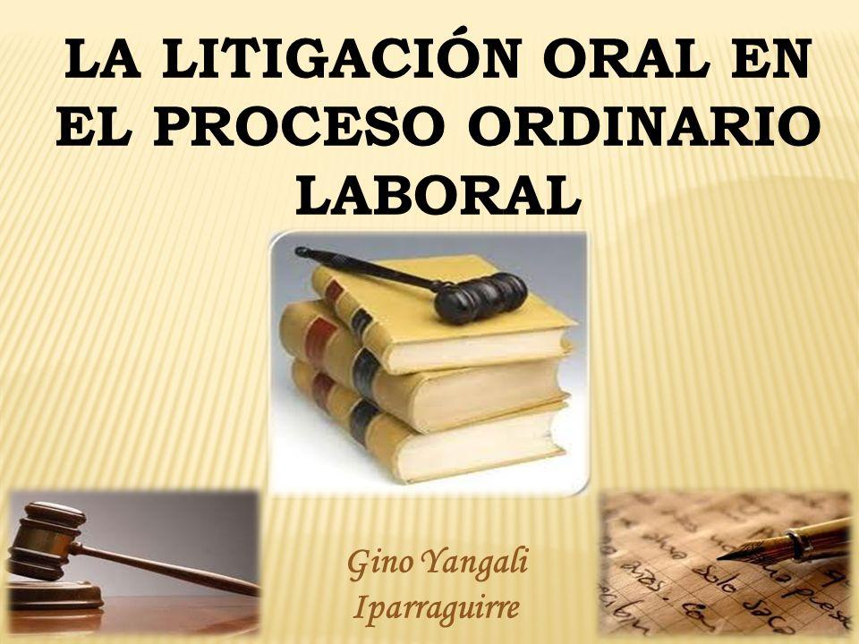 1 1 LA LITIGACIÓN ORAL EN EL PROCESO ORDINARIO LABORAL Gino Yangali Iparraguirre