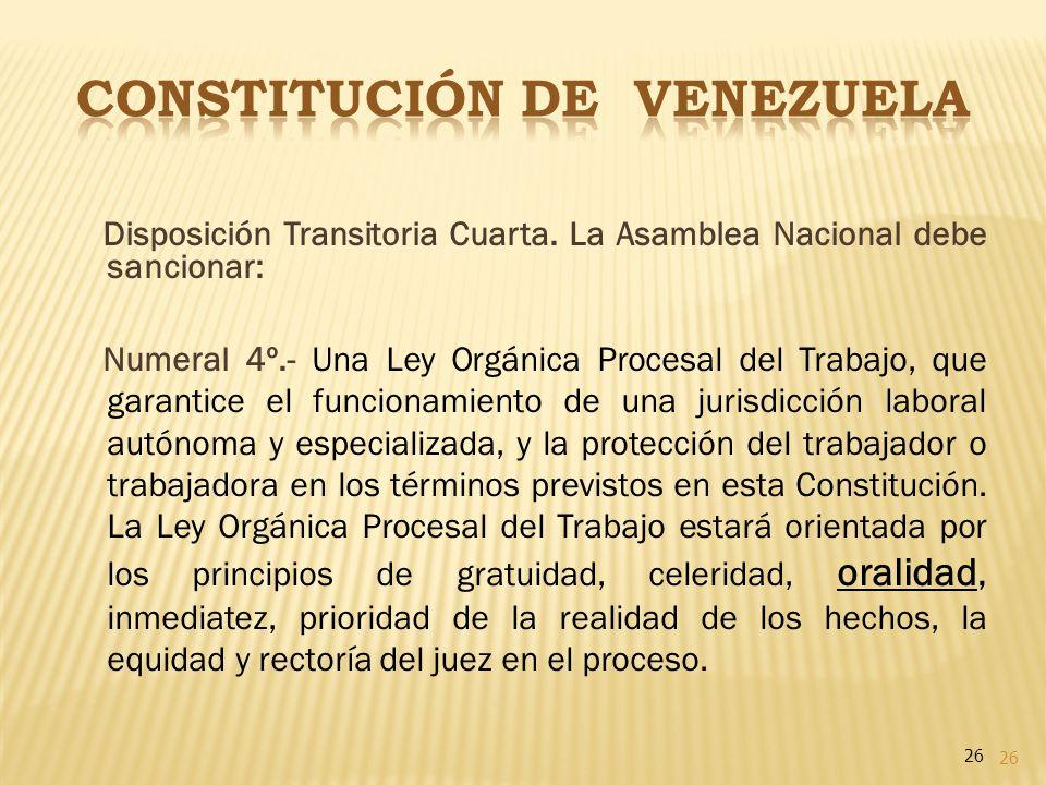 26 Disposición Transitoria Cuarta. La Asamblea Nacional debe sancionar: Numeral 4º.- Una Ley Orgánica Procesal del Trabajo, que garantice el funcionam