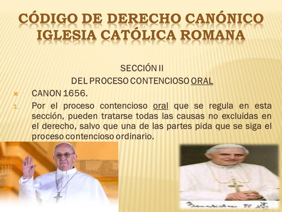 28 SECCIÓN II DEL PROCESO CONTENCIOSO ORAL CANON 1656. 1. Por el proceso contencioso oral que se regula en esta sección, pueden tratarse todas las cau