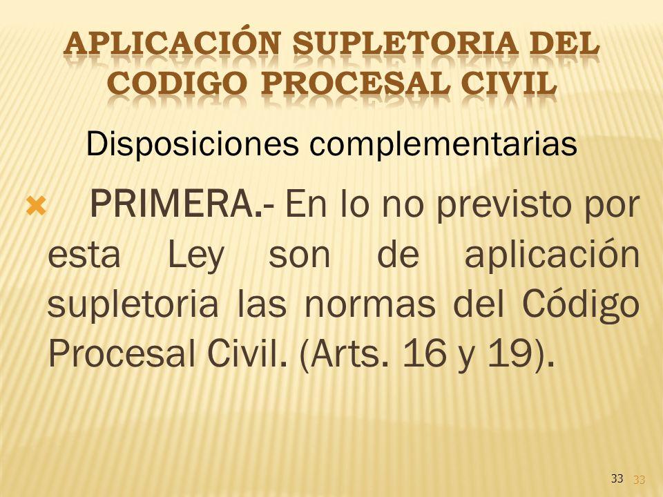 33 Disposiciones complementarias PRIMERA.- En lo no previsto por esta Ley son de aplicación supletoria las normas del Código Procesal Civil. (Arts. 16
