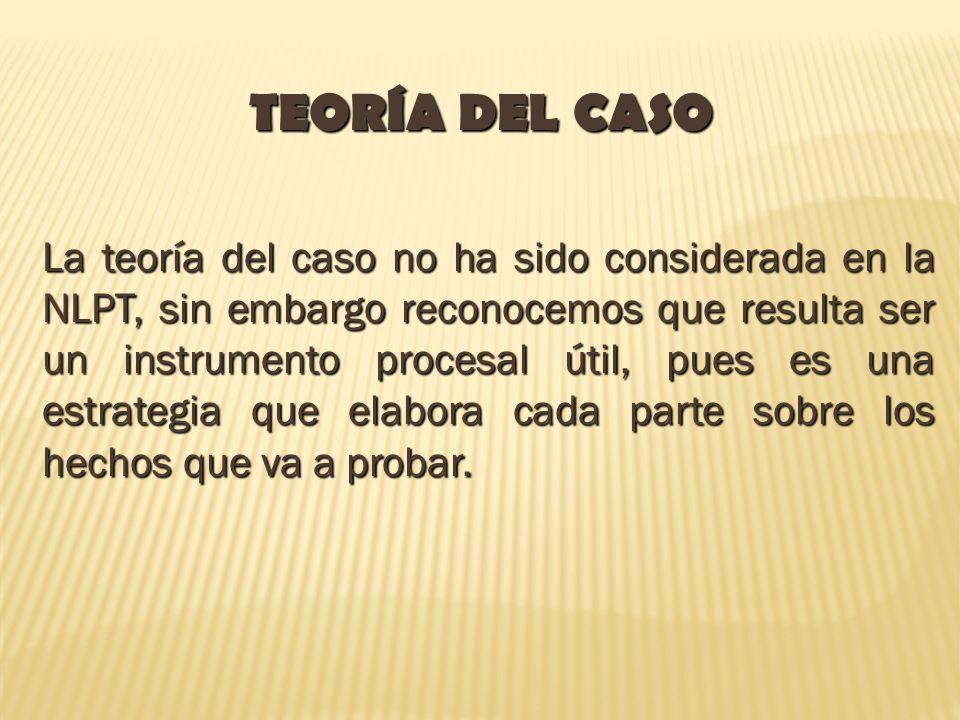 TEORÍA DEL CASO La teoría del caso no ha sido considerada en la NLPT, sin embargo reconocemos que resulta ser un instrumento procesal útil, pues es un