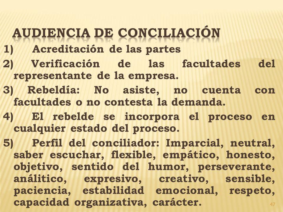 47 1) Acreditación de las partes 2) Verificación de las facultades del representante de la empresa. 3) Rebeldía: No asiste, no cuenta con facultades o
