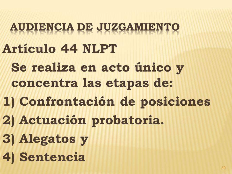 50 Artículo 44 NLPT Se realiza en acto único y concentra las etapas de: 1) Confrontación de posiciones 2) Actuación probatoria. 3) Alegatos y 4) Sente