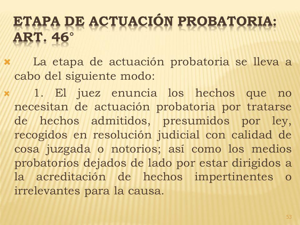 La etapa de actuación probatoria se lleva a cabo del siguiente modo: 1. El juez enuncia los hechos que no necesitan de actuación probatoria por tratar