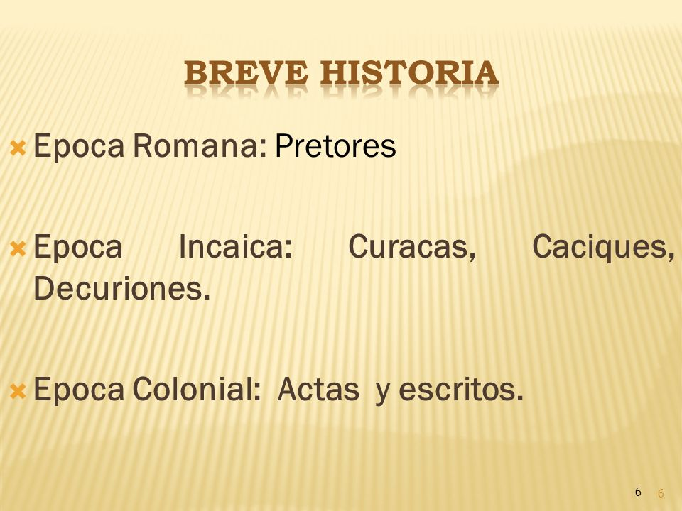 6 Epoca Romana: Pretores Epoca Incaica: Curacas, Caciques, Decuriones. Epoca Colonial: Actas y escritos. 6