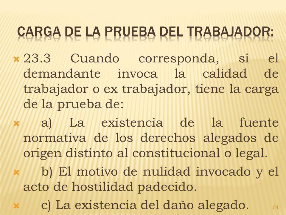 23.3 Cuando corresponda, si el demandante invoca la calidad de trabajador o ex trabajador, tiene la carga de la prueba de: a) La existencia de la fuen