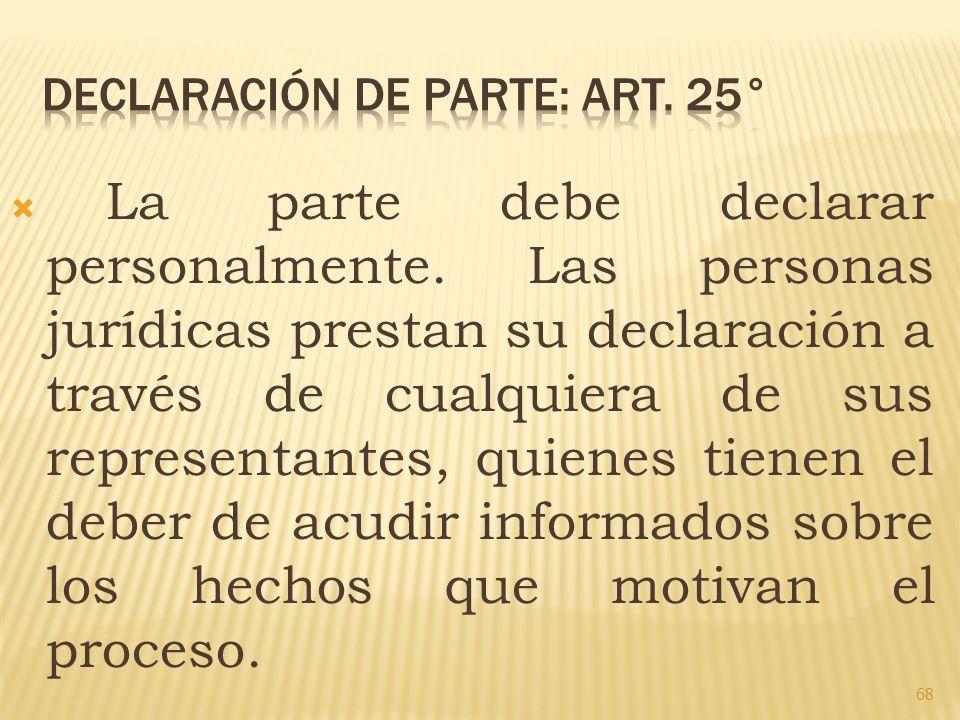 La parte debe declarar personalmente. Las personas jurídicas prestan su declaración a través de cualquiera de sus representantes, quienes tienen el de