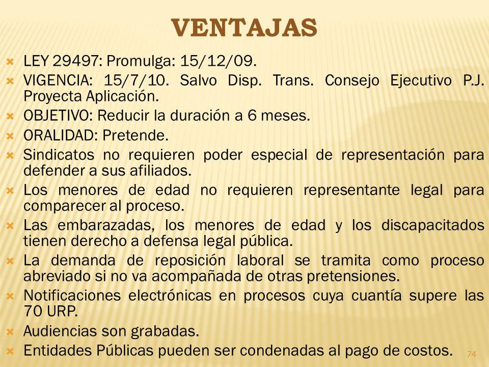 74 VENTAJAS LEY 29497: Promulga: 15/12/09. VIGENCIA: 15/7/10. Salvo Disp. Trans. Consejo Ejecutivo P.J. Proyecta Aplicación. OBJETIVO: Reducir la dura
