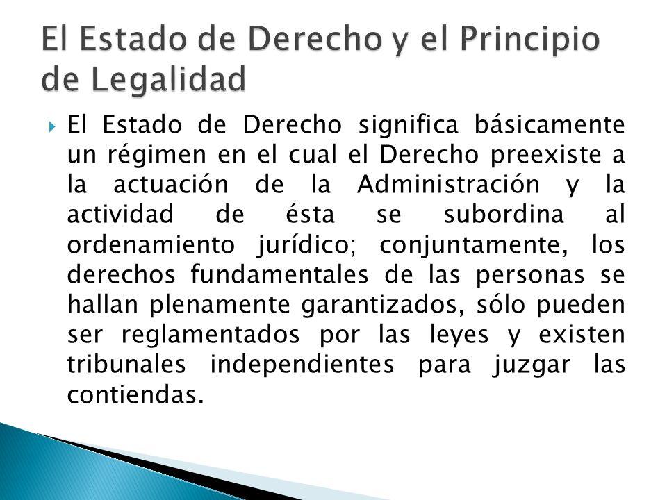 El Estado de Derecho significa básicamente un régimen en el cual el Derecho preexiste a la actuación de la Administración y la actividad de ésta se su
