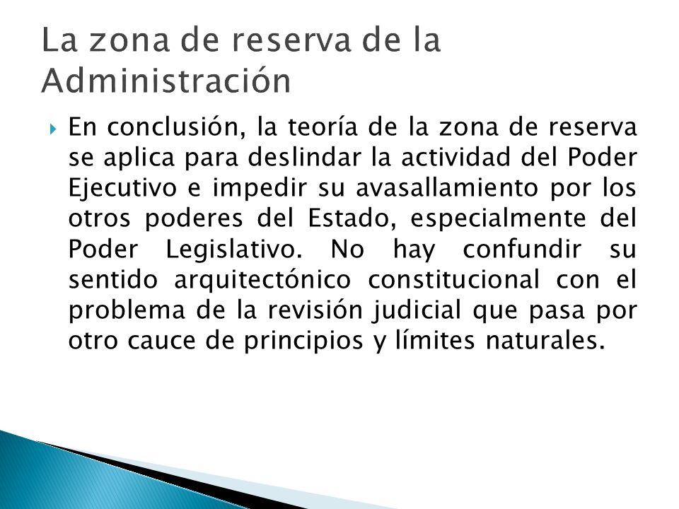 En conclusión, la teoría de la zona de reserva se aplica para deslindar la actividad del Poder Ejecutivo e impedir su avasallamiento por los otros pod