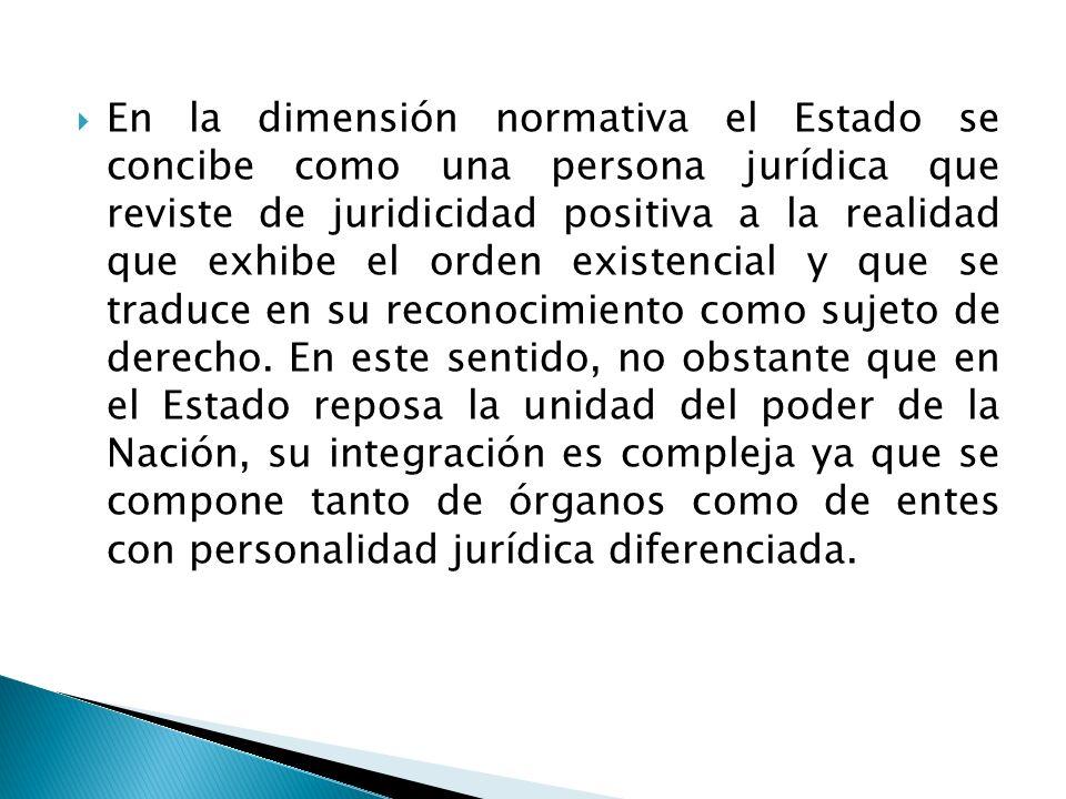 En la dimensión normativa el Estado se concibe como una persona jurídica que reviste de juridicidad positiva a la realidad que exhibe el orden existen