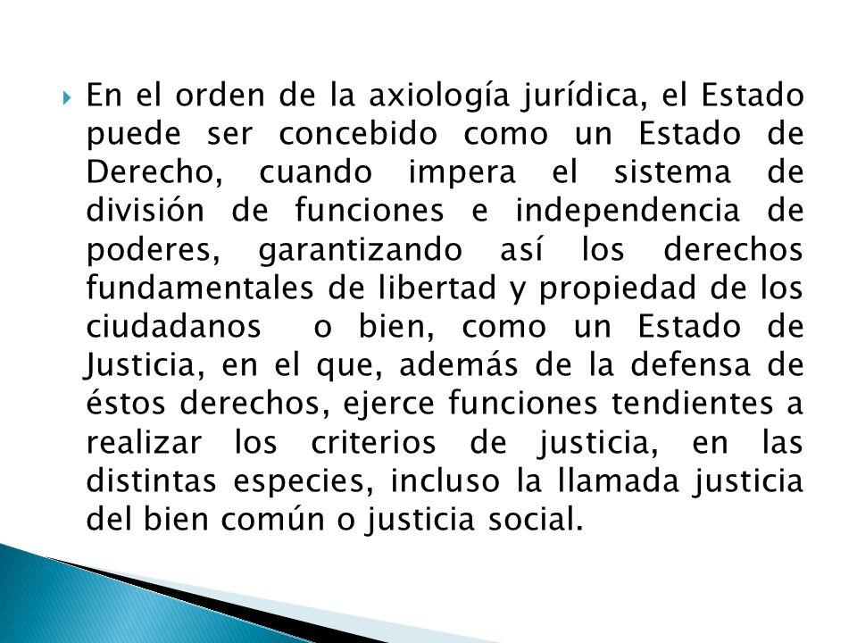 En el orden de la axiología jurídica, el Estado puede ser concebido como un Estado de Derecho, cuando impera el sistema de división de funciones e ind