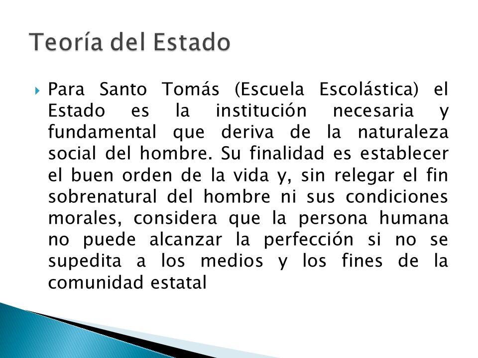 Para Santo Tomás (Escuela Escolástica) el Estado es la institución necesaria y fundamental que deriva de la naturaleza social del hombre. Su finalidad