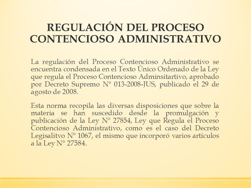 REGULACIÓN DEL PROCESO CONTENCIOSO ADMINISTRATIVO La regulación del Proceso Contencioso Administrativo se encuentra condensada en el Texto Único Orden