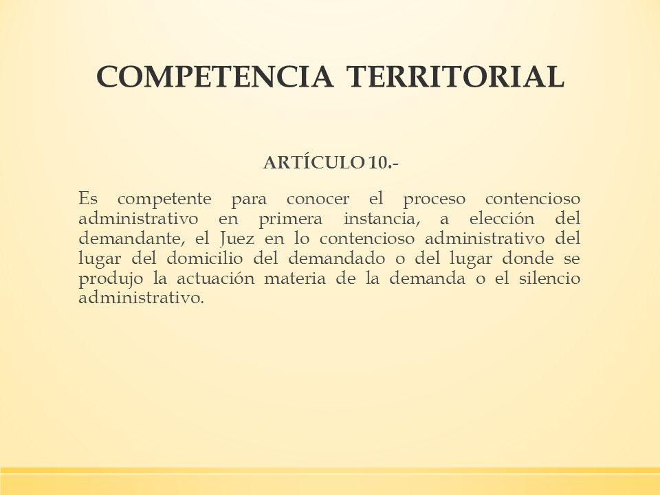 COMPETENCIA TERRITORIAL ARTÍCULO 10.- Es competente para conocer el proceso contencioso administrativo en primera instancia, a elección del demandante